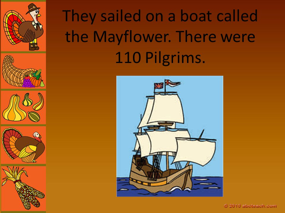 They sailed on a boat called the Mayflower. There were 110 Pilgrims.