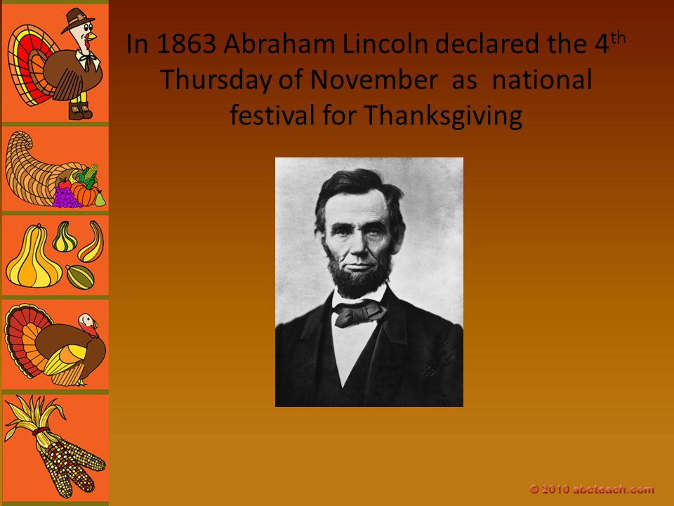 In 1863 Abraham Lincoln declared the 4th Thursday of November as national festival for Thanksgiving
