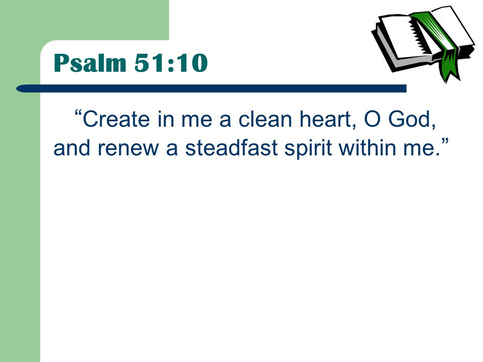 Psalm 51:10 Create in me a clean heart, O God, and renew a steadfast spirit within me.