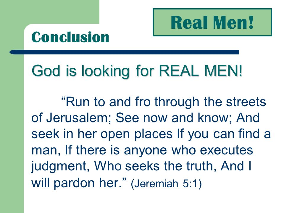 Real Men! Conclusion God is looking for REAL MEN!