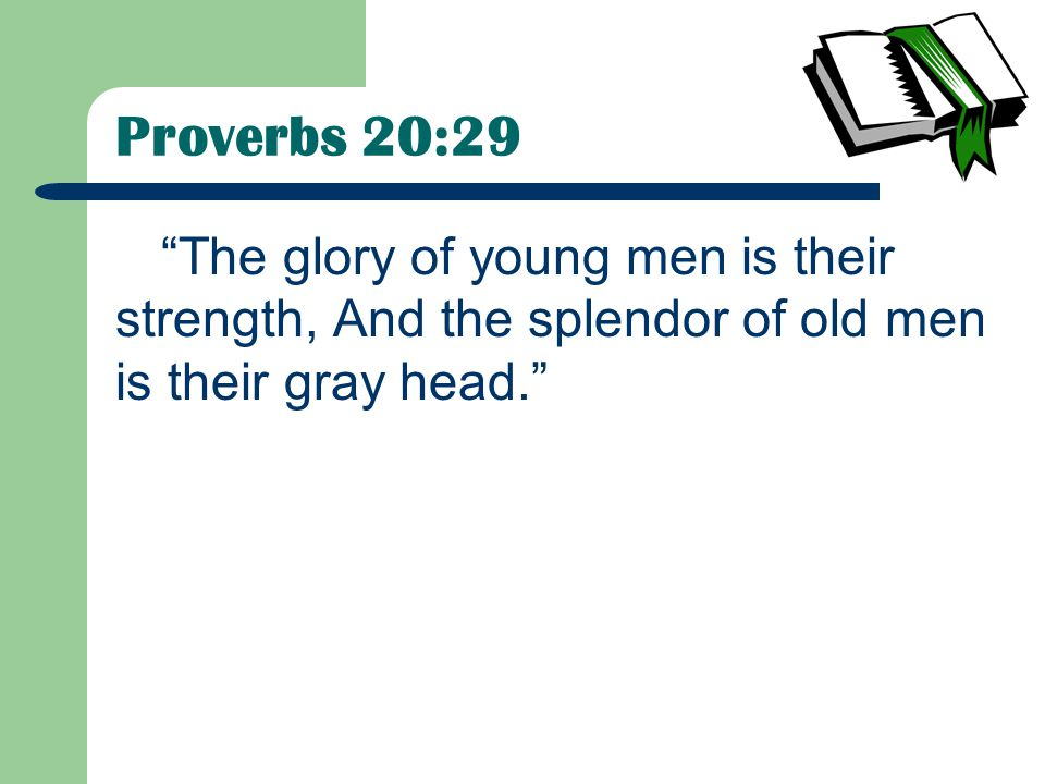 Proverbs 20:29 The glory of young men is their strength, And the splendor of old men is their gray head.