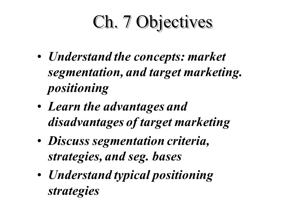 Ch. 7 Objectives Understand the concepts: market segmentation, and target marketing. positioning.