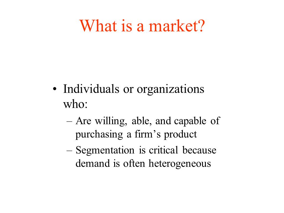 What is a market Individuals or organizations who: