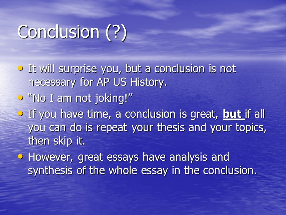 Conclusion ( ) It will surprise you, but a conclusion is not necessary for AP US History. No I am not joking!