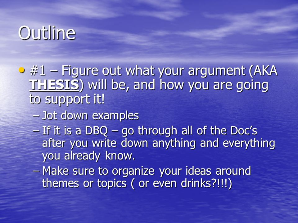 Outline #1 – Figure out what your argument (AKA THESIS) will be, and how you are going to support it!