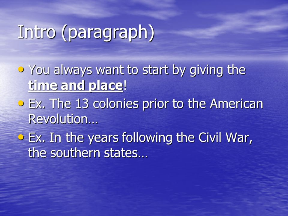 Intro (paragraph) You always want to start by giving the time and place! Ex. The 13 colonies prior to the American Revolution…