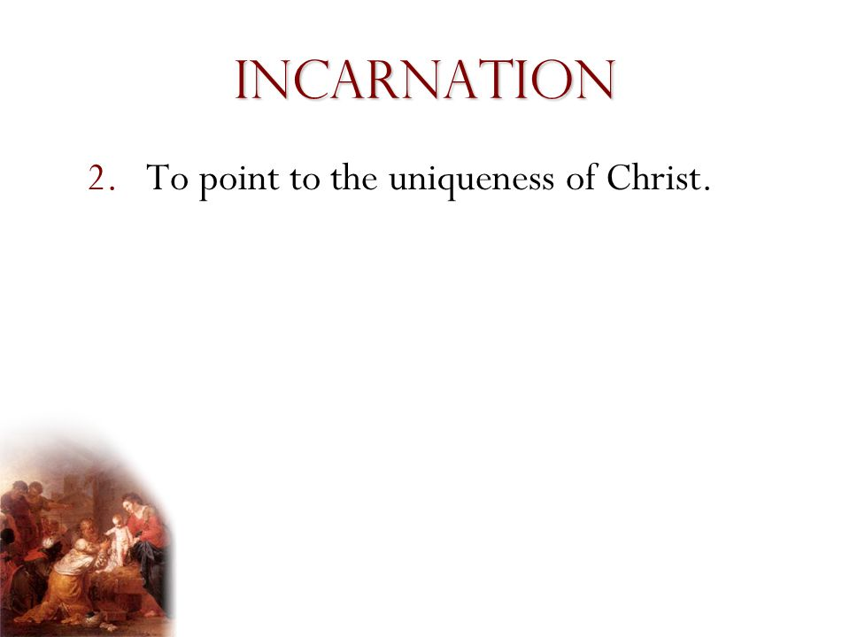 Incarnation To point to the uniqueness of Christ. Presentation Notes: