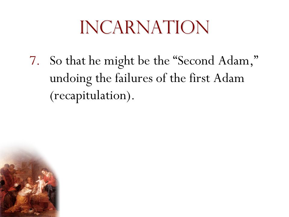 Incarnation So that he might be the Second Adam, undoing the failures of the first Adam (recapitulation).