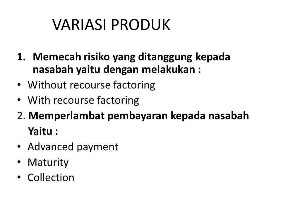 VARIASI PRODUK Memecah risiko yang ditanggung kepada nasabah yaitu dengan melakukan : Without recourse factoring.