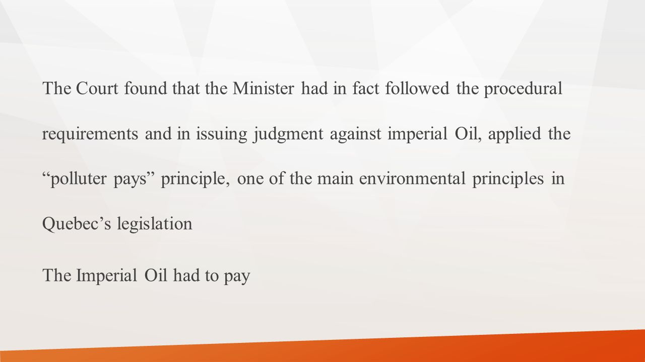 The Court found that the Minister had in fact followed the procedural requirements and in issuing judgment against imperial Oil, applied the polluter pays principle, one of the main environmental principles in Quebec's legislation The Imperial Oil had to pay