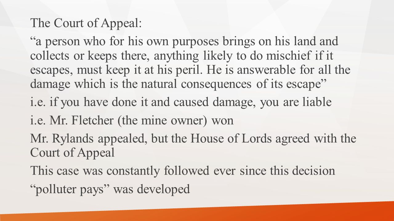 The Court of Appeal: a person who for his own purposes brings on his land and collects or keeps there, anything likely to do mischief if it escapes, must keep it at his peril.