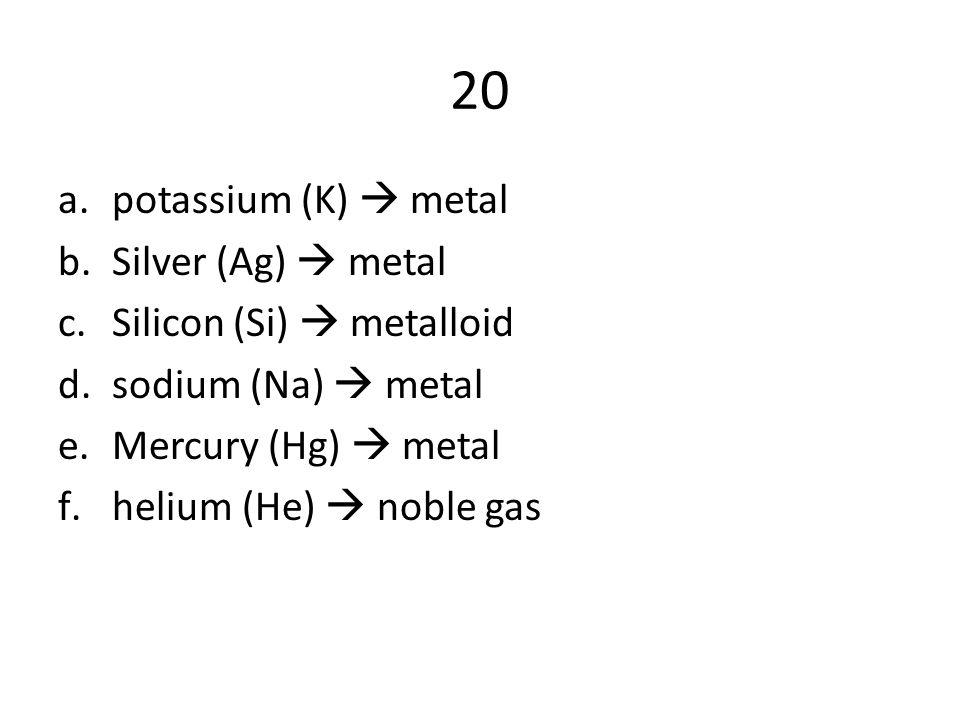 20 potassium (K)  metal Silver (Ag)  metal Silicon (Si)  metalloid