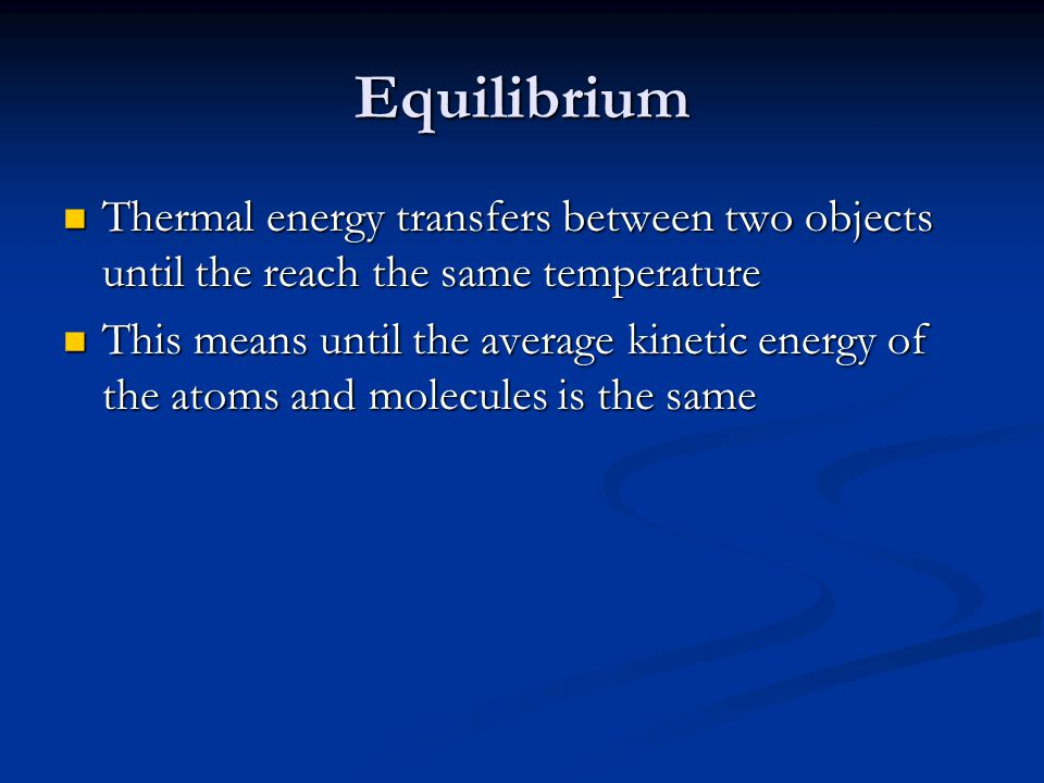 Equilibrium Thermal energy transfers between two objects until the reach the same temperature.