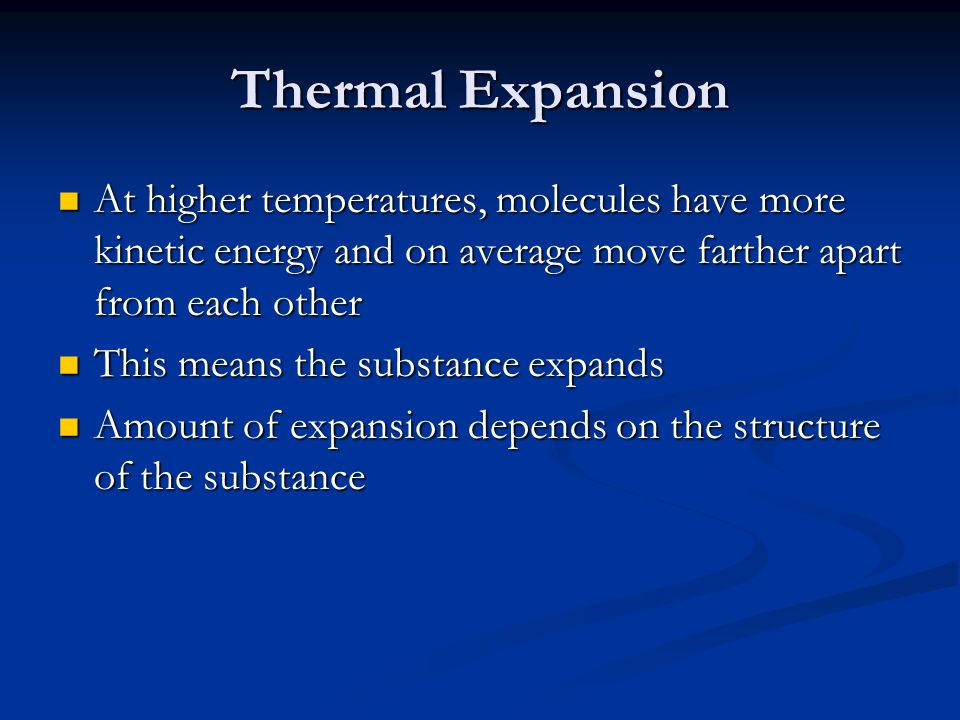 Thermal Expansion At higher temperatures, molecules have more kinetic energy and on average move farther apart from each other.