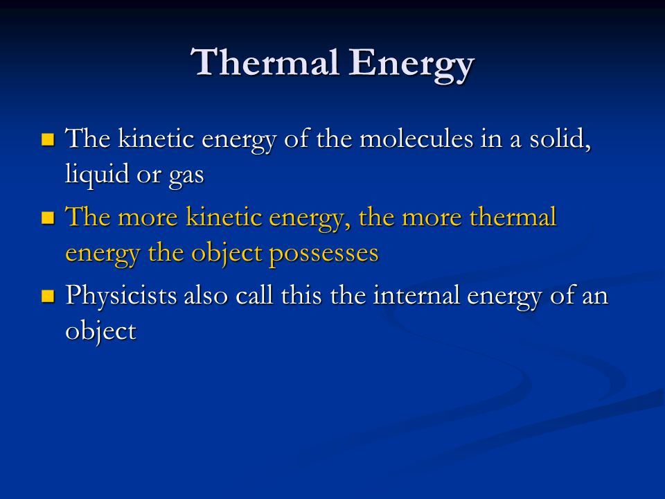 Thermal Energy The kinetic energy of the molecules in a solid, liquid or gas. The more kinetic energy, the more thermal energy the object possesses.