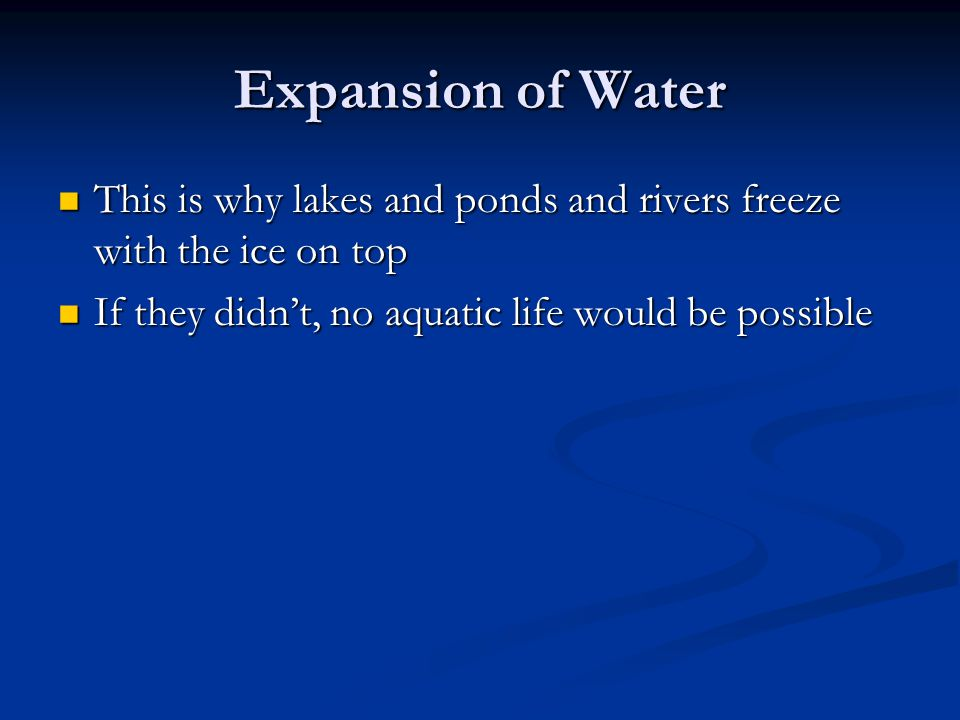 Expansion of Water This is why lakes and ponds and rivers freeze with the ice on top.