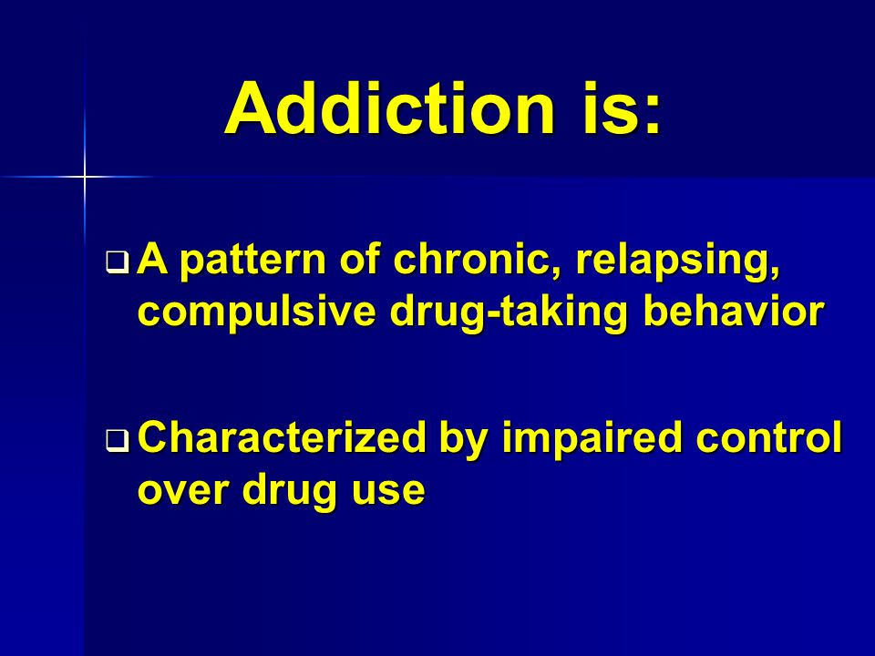Addiction is: A pattern of chronic, relapsing, compulsive drug-taking behavior.
