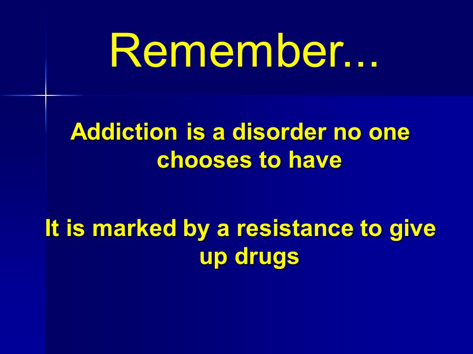 Remember... Addiction is a disorder no one chooses to have