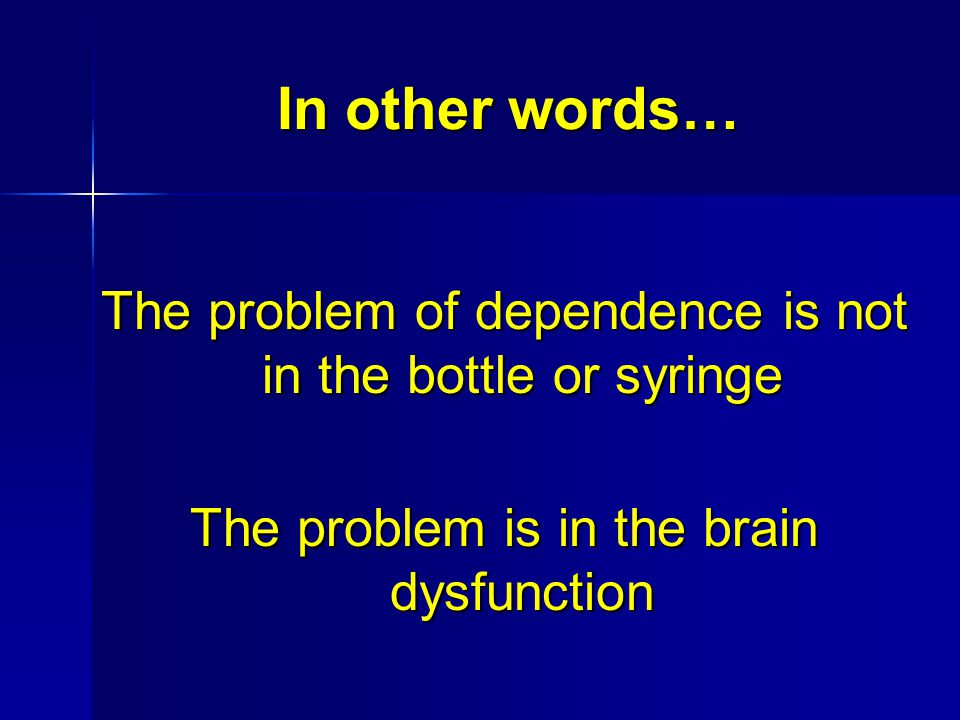 In other words… The problem of dependence is not in the bottle or syringe.