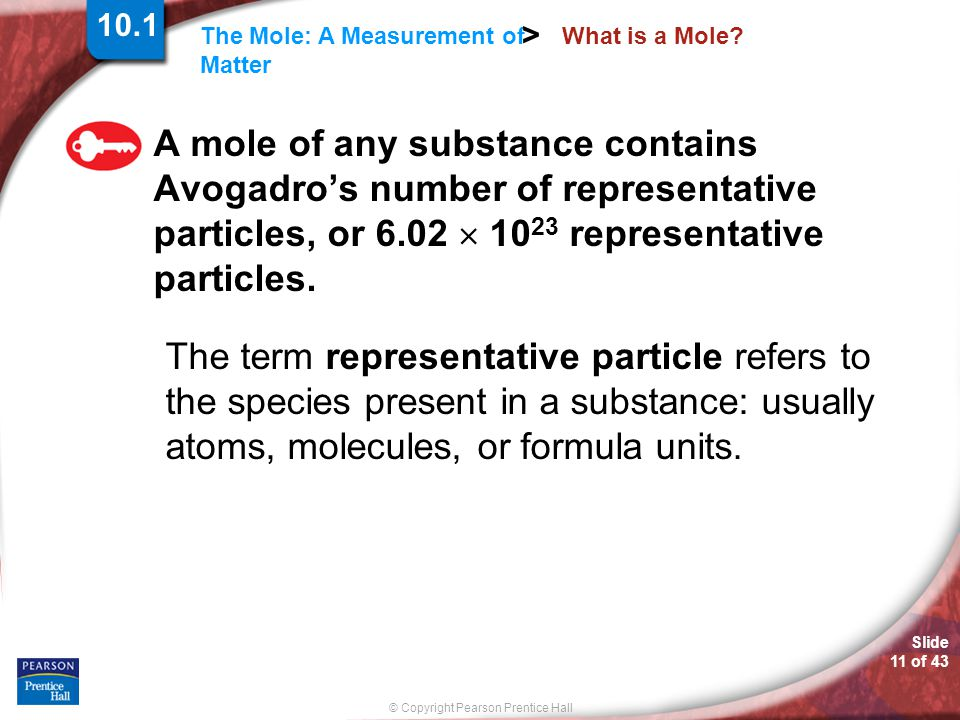 10.1 What is a Mole A mole of any substance contains Avogadro's number of representative particles, or 6.02  1023 representative particles.