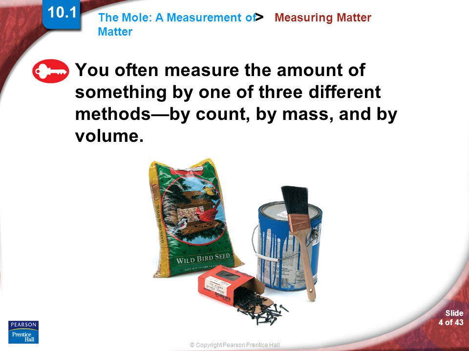 10.1 Measuring Matter. You often measure the amount of something by one of three different methods—by count, by mass, and by volume.