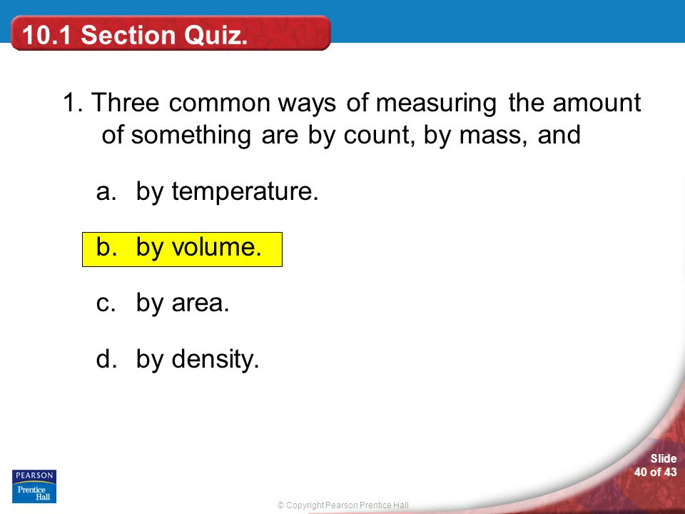 10.1 Section Quiz. 1. Three common ways of measuring the amount of something are by count, by mass, and.
