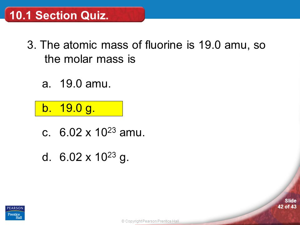 10.1 Section Quiz. 3. The atomic mass of fluorine is 19.0 amu, so the molar mass is. 19.0 amu. 19.0 g.