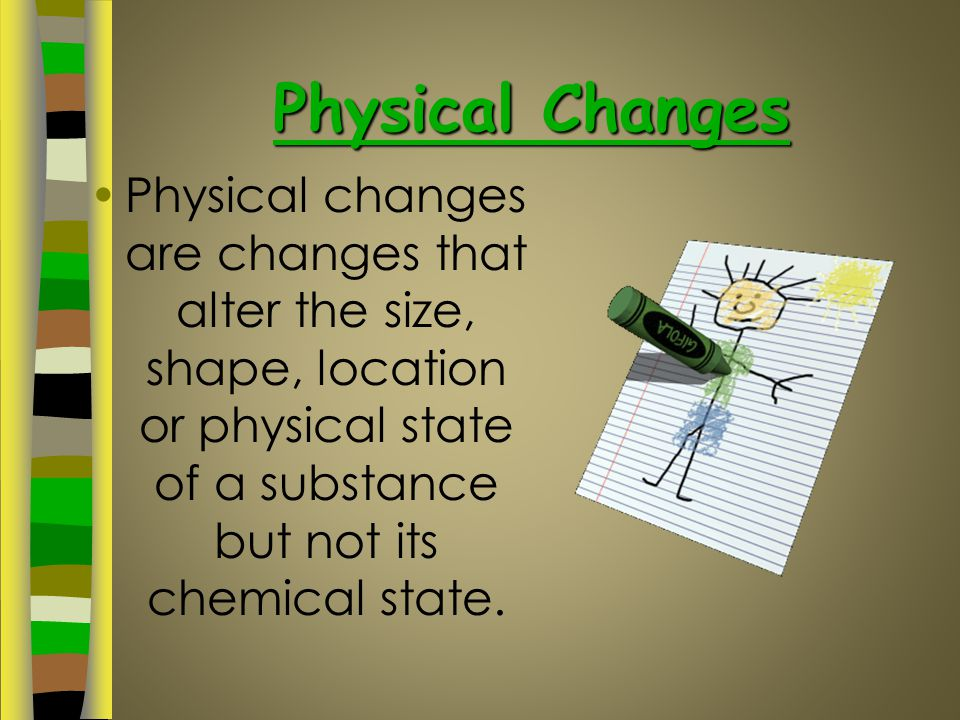 Physical Changes Physical changes are changes that alter the size, shape, location or physical state of a substance but not its chemical state.