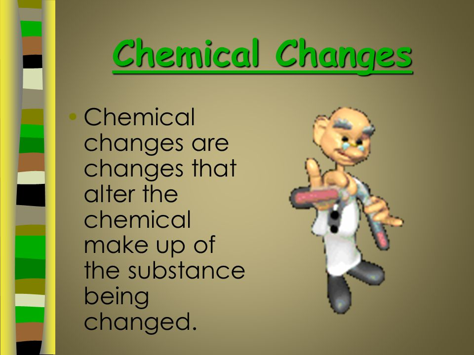 Chemical Changes Chemical changes are changes that alter the chemical make up of the substance being changed.