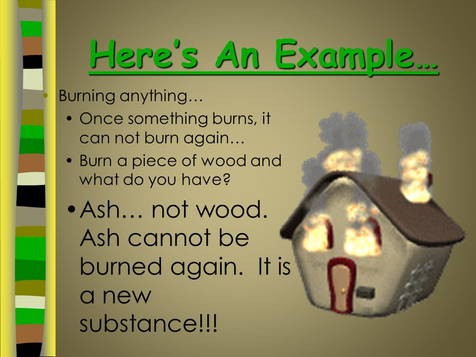 Here's An Example… Burning anything… Once something burns, it can not burn again… Burn a piece of wood and what do you have