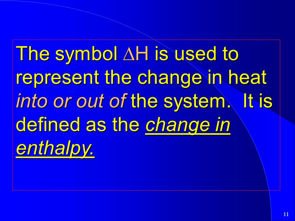 The symbol DH is used to represent the change in heat into or out of the system.