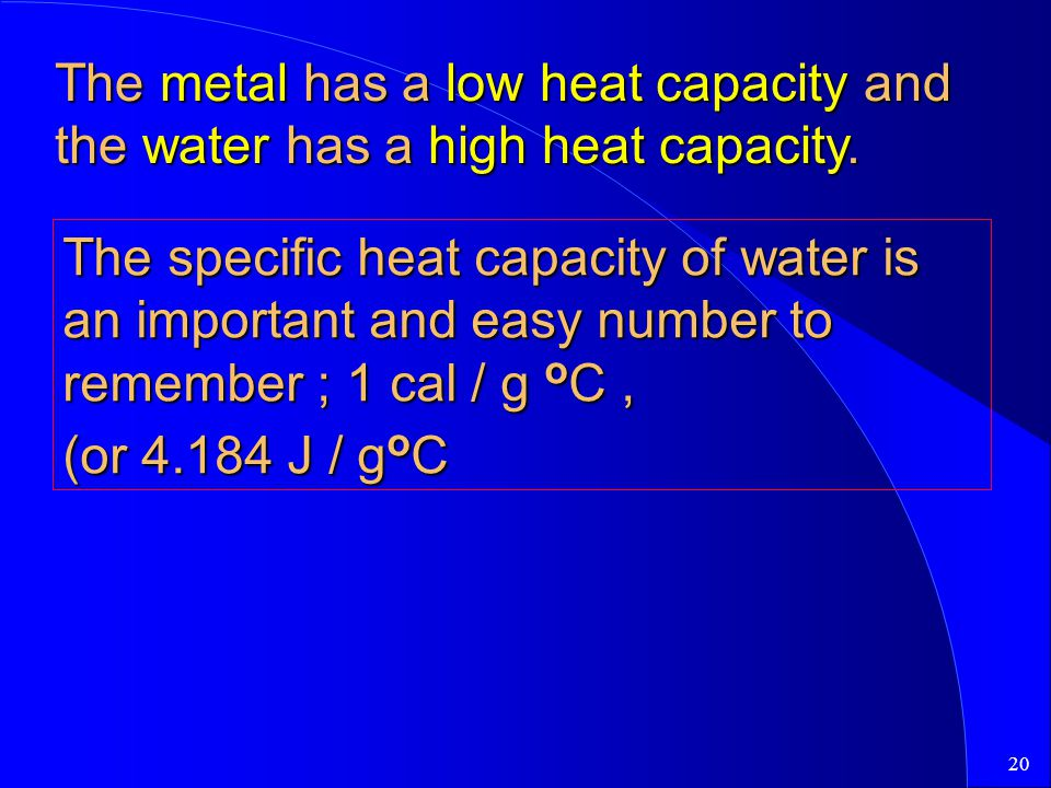 The metal has a low heat capacity and the water has a high heat capacity.