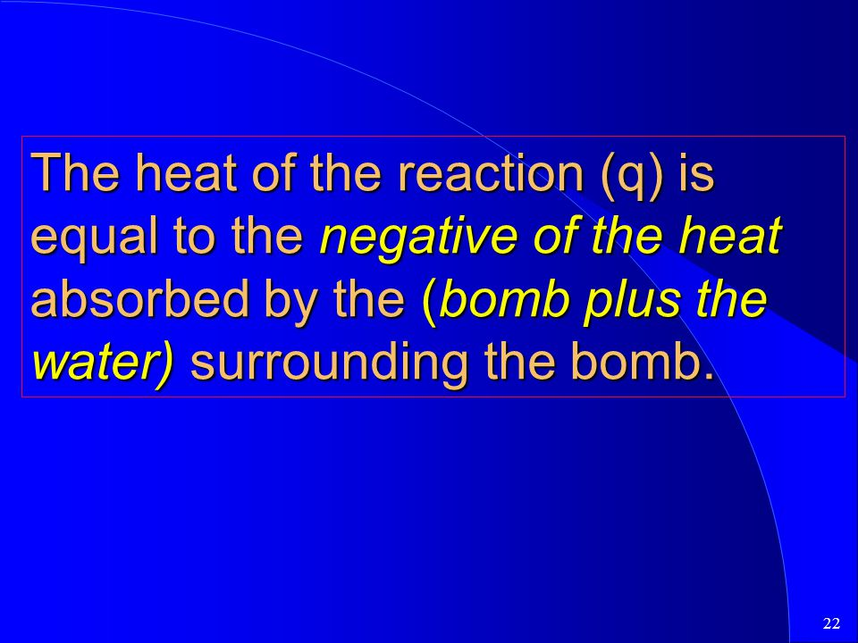 The heat of the reaction (q) is equal to the negative of the heat absorbed by the (bomb plus the water) surrounding the bomb.