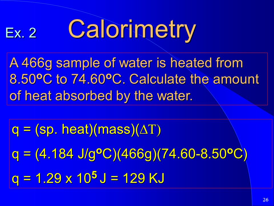 Ex. 2 Calorimetry A 466g sample of water is heated from 8.50oC to 74.60oC. Calculate the amount of heat absorbed by the water.