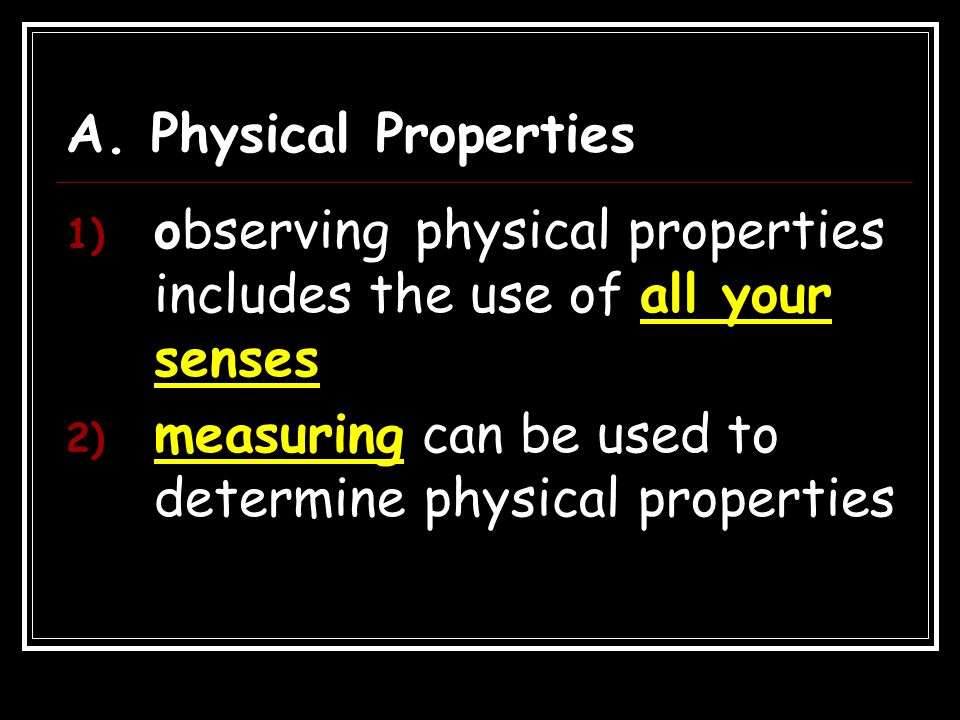 A. Physical Properties observing physical properties includes the use of all your senses.