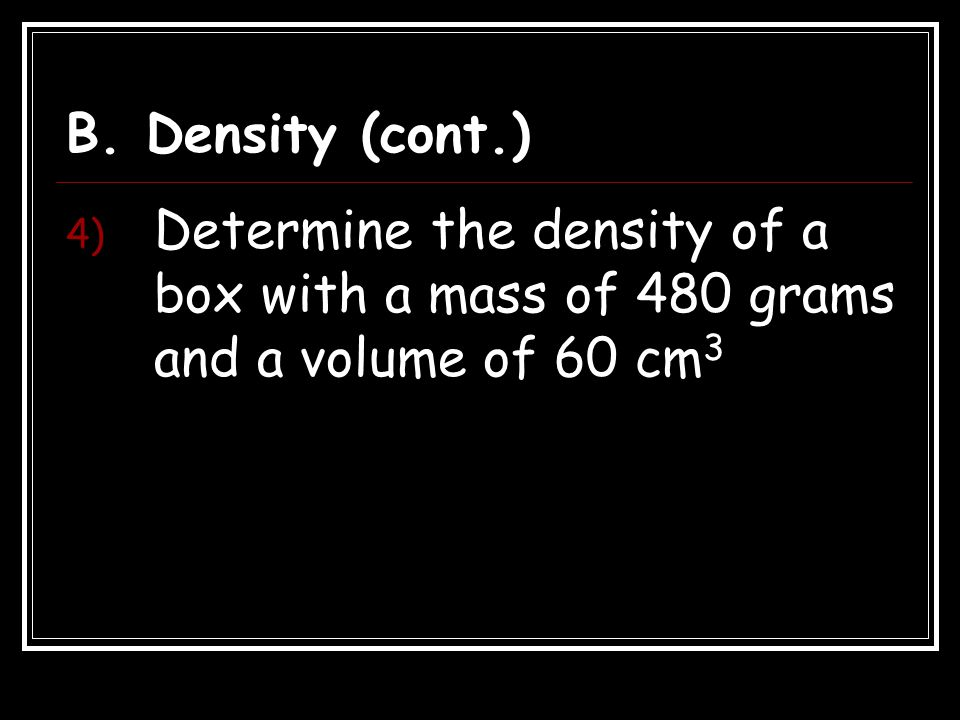 B. Density (cont.) Determine the density of a box with a mass of 480 grams and a volume of 60 cm3