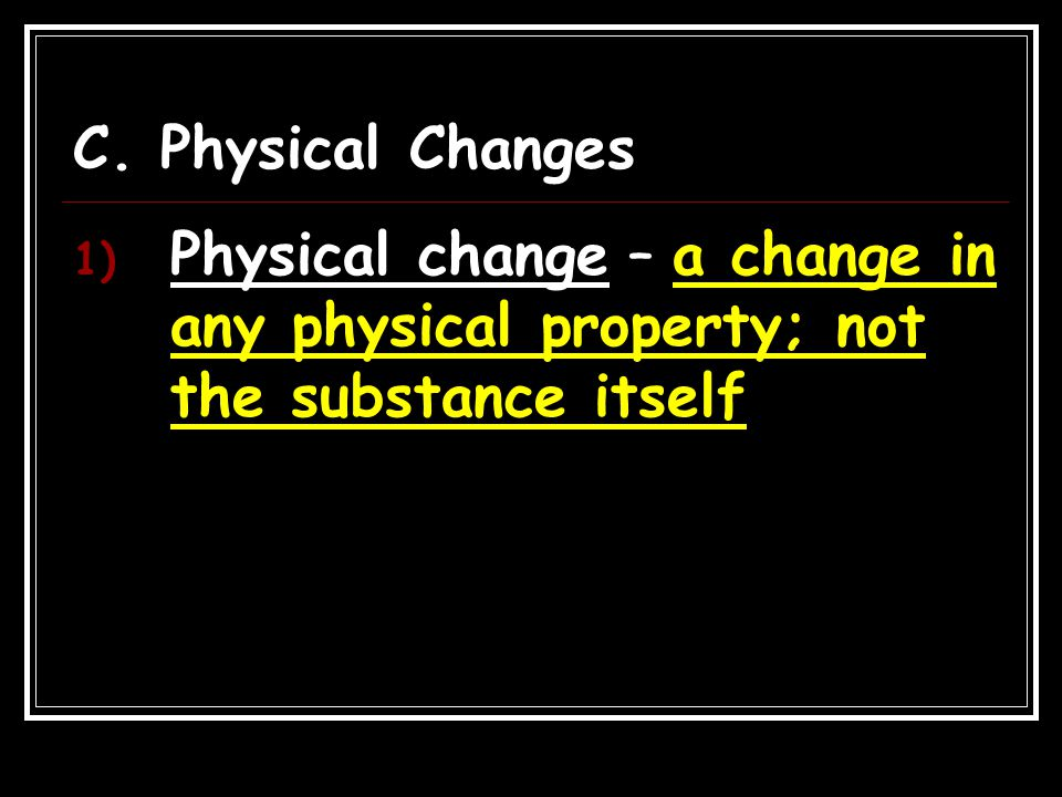 C. Physical Changes Physical change – a change in any physical property; not the substance itself