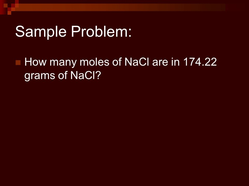 Sample Problem: How many moles of NaCl are in 174.22 grams of NaCl