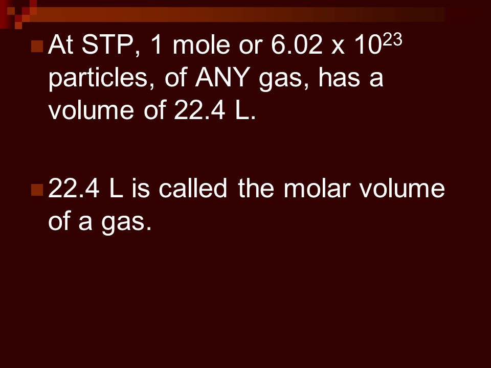 At STP, 1 mole or 6.02 x 1023 particles, of ANY gas, has a volume of 22.4 L.