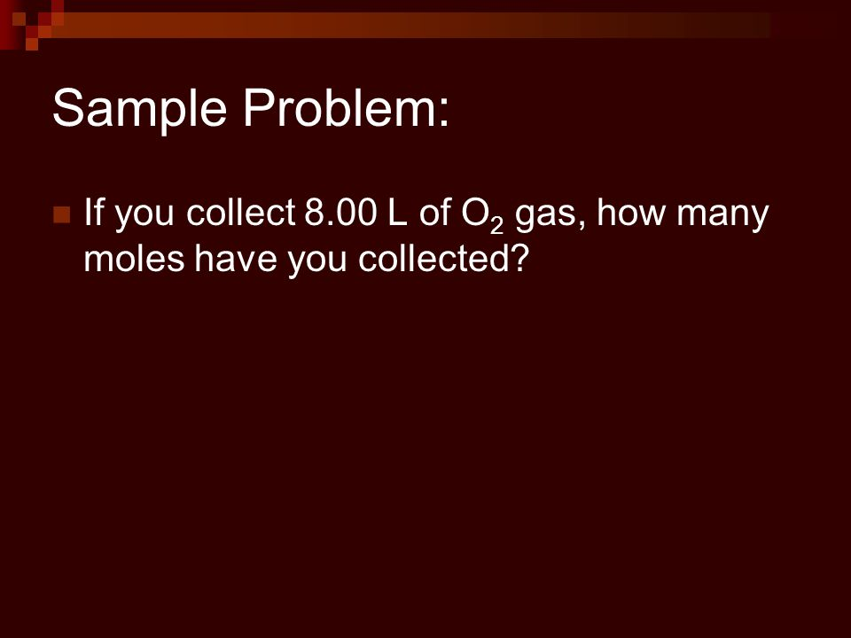 Sample Problem: If you collect 8.00 L of O2 gas, how many moles have you collected