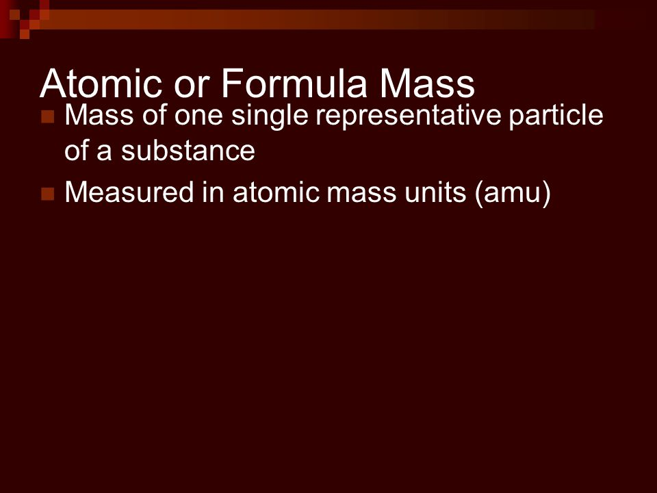 Atomic or Formula Mass Mass of one single representative particle of a substance.