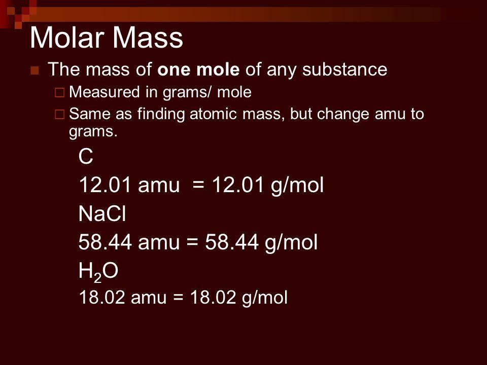 Molar Mass C 12.01 amu = 12.01 g/mol NaCl 58.44 amu = 58.44 g/mol H2O