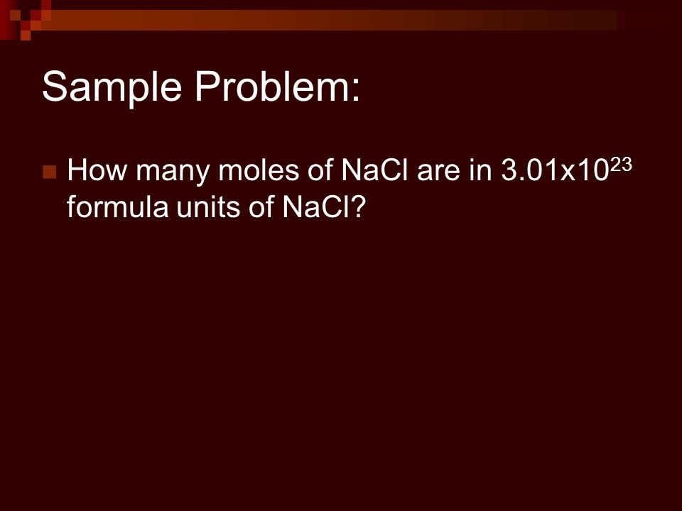 Sample Problem: How many moles of NaCl are in 3.01x1023 formula units of NaCl