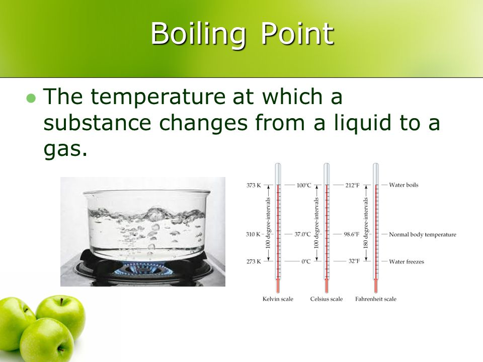 Boiling Point The temperature at which a substance changes from a liquid to a gas.