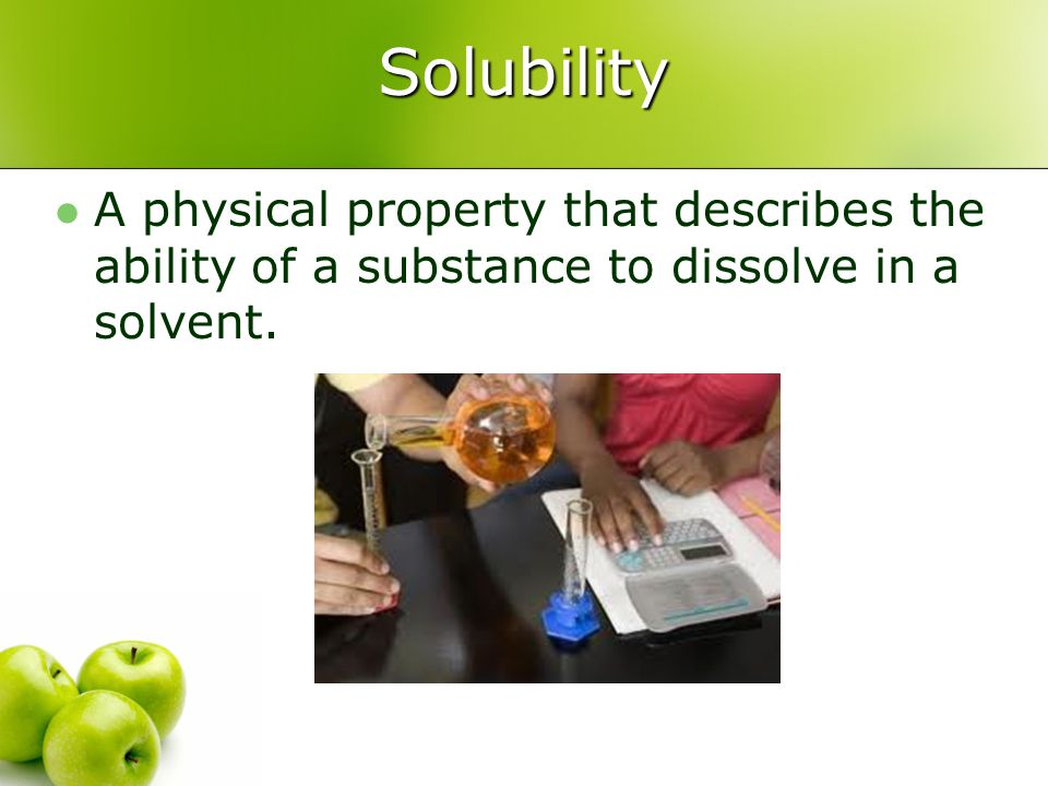 Solubility A physical property that describes the ability of a substance to dissolve in a solvent.