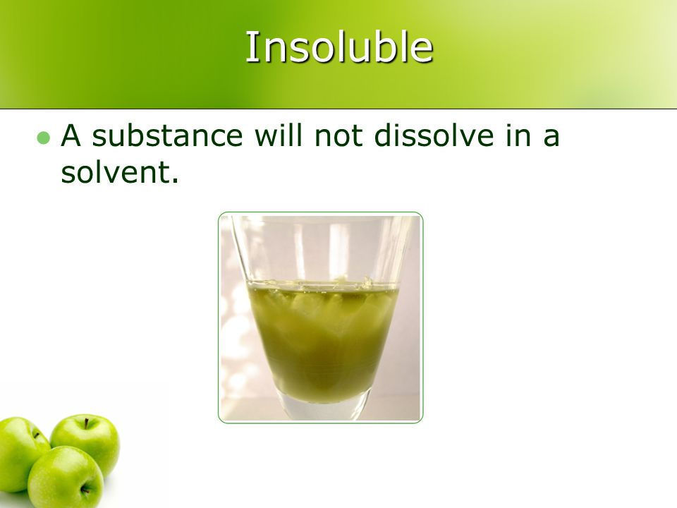 Insoluble A substance will not dissolve in a solvent.