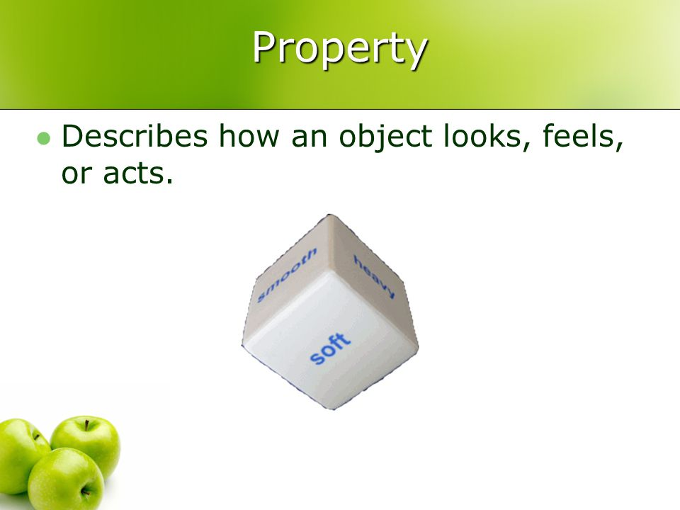 Property Describes how an object looks, feels, or acts.