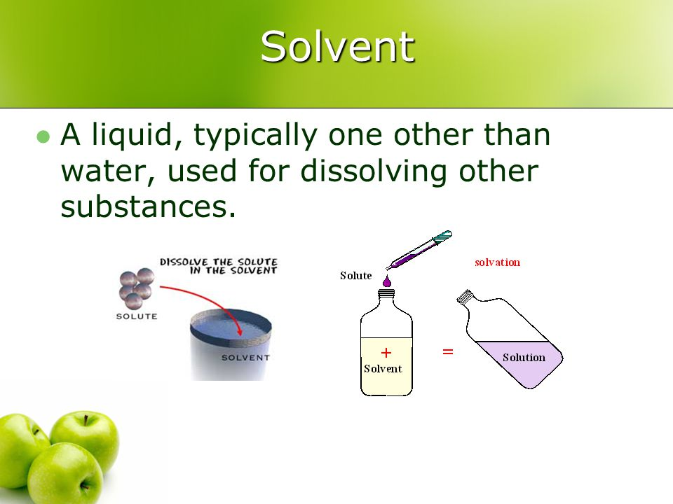 Solvent A liquid, typically one other than water, used for dissolving other substances.