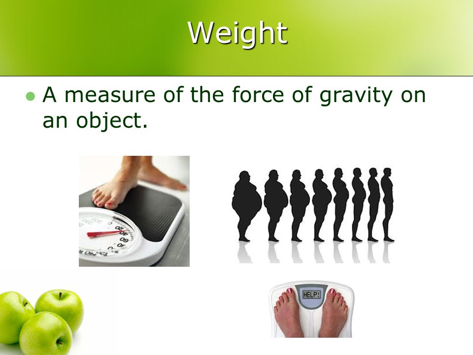 Weight A measure of the force of gravity on an object.