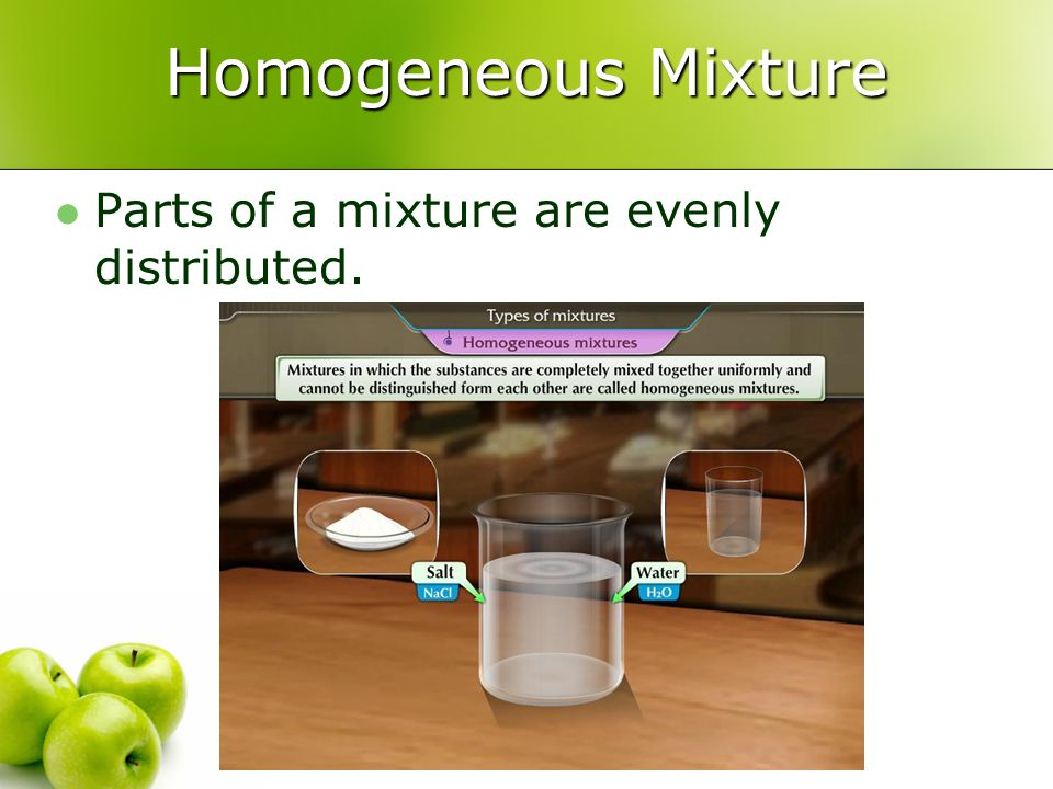 Homogeneous Mixture Parts of a mixture are evenly distributed.